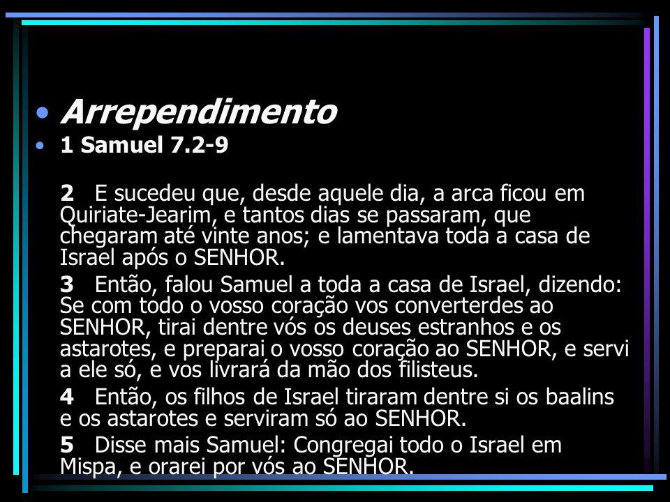 Arrependimento 1 Samuel 7.2-9 2 E sucedeu que, desde aquele dia, a arca ficou em Quiriate-Jearim, e tantos dias se passaram, que chegaram até vinte an