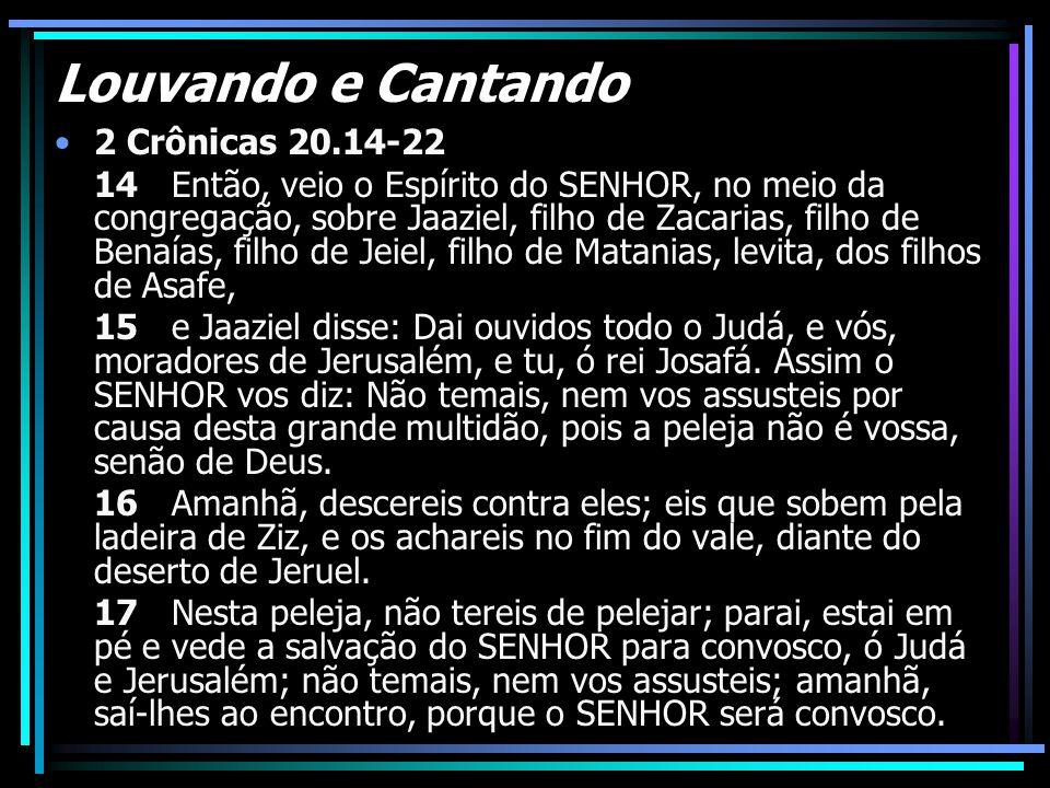 Louvando e Cantando 2 Crônicas 20.14-22 14 Então, veio o Espírito do SENHOR, no meio da congregação, sobre Jaaziel, filho de Zacarias, filho de Benaía