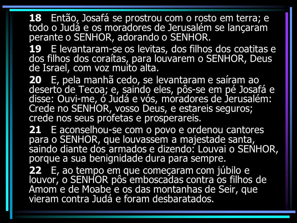 18 Então, Josafá se prostrou com o rosto em terra; e todo o Judá e os moradores de Jerusalém se lançaram perante o SENHOR, adorando o SENHOR. 19 E lev