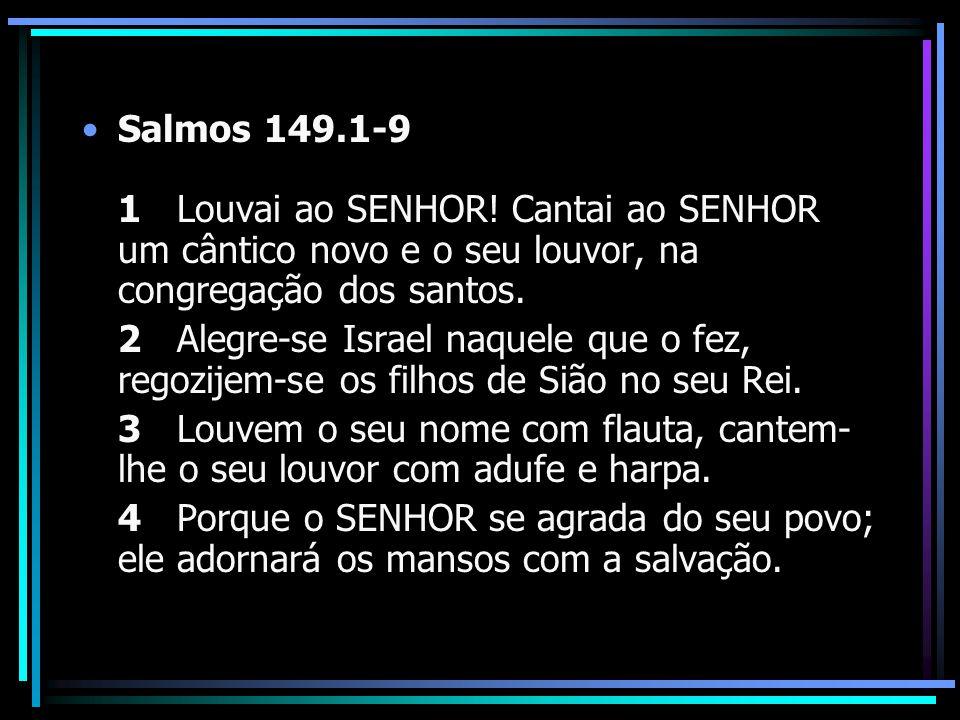 Salmos 149.1-9 1 Louvai ao SENHOR! Cantai ao SENHOR um cântico novo e o seu louvor, na congregação dos santos. 2 Alegre-se Israel naquele que o fez, r