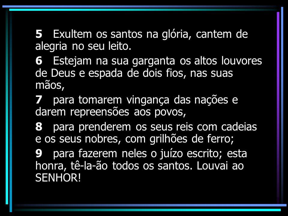 5 Exultem os santos na glória, cantem de alegria no seu leito. 6 Estejam na sua garganta os altos louvores de Deus e espada de dois fios, nas suas mão