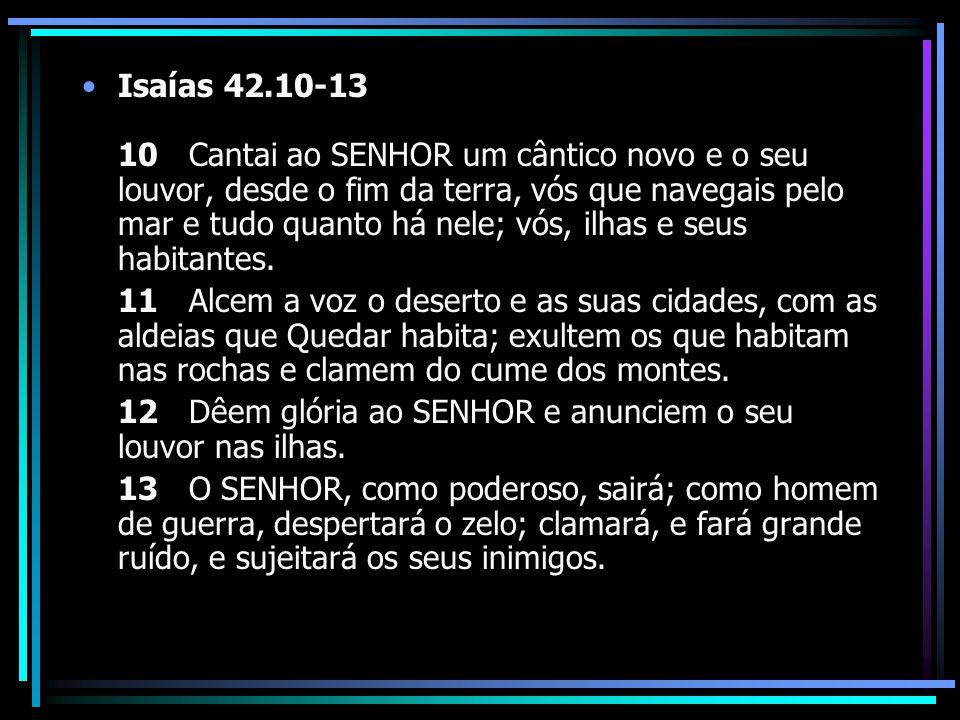 Isaías 42.10-13 10 Cantai ao SENHOR um cântico novo e o seu louvor, desde o fim da terra, vós que navegais pelo mar e tudo quanto há nele; vós, ilhas
