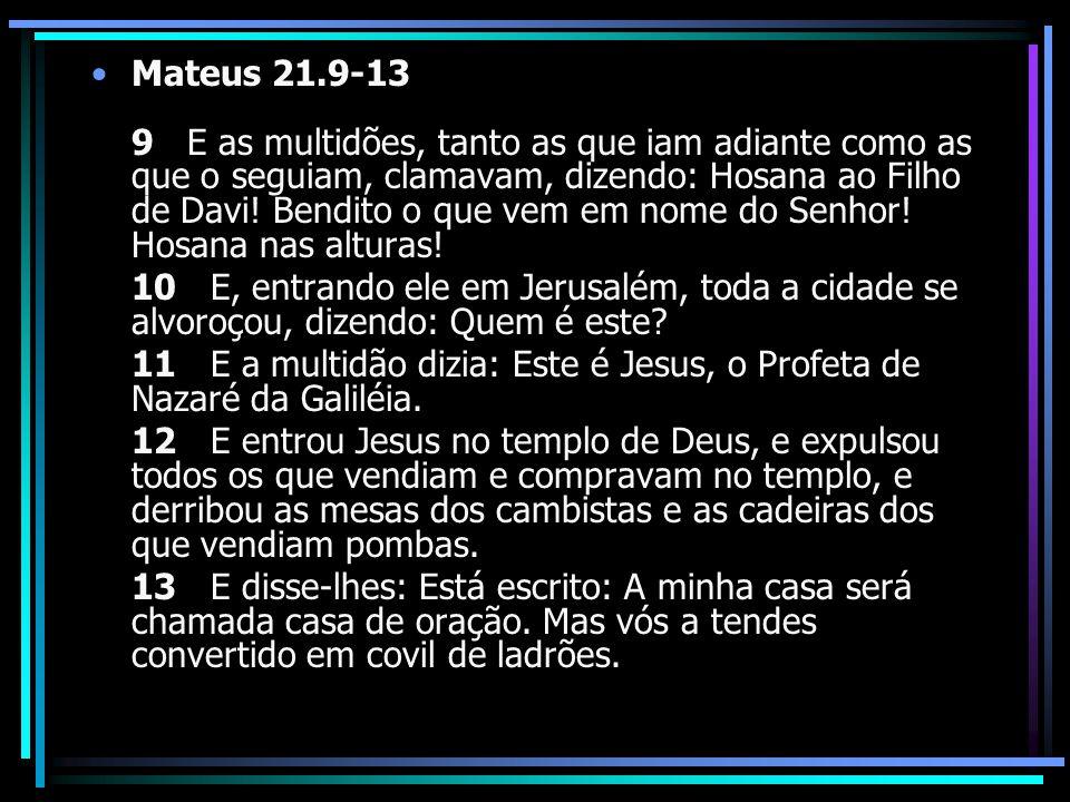 Mateus 21.9-13 9 E as multidões, tanto as que iam adiante como as que o seguiam, clamavam, dizendo: Hosana ao Filho de Davi! Bendito o que vem em nome