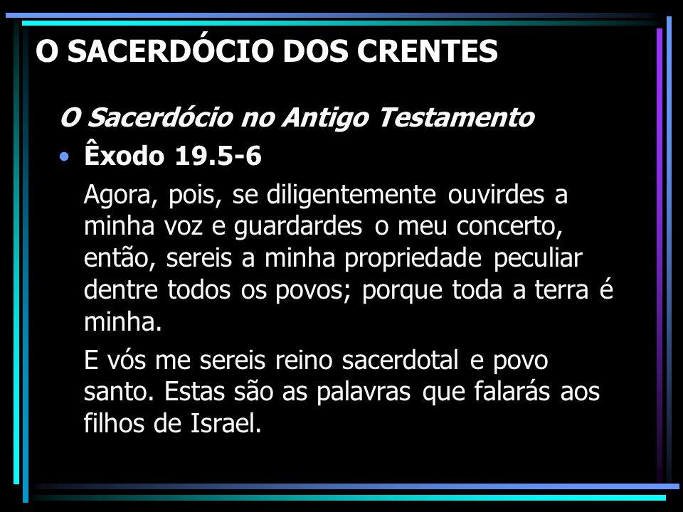O SACERDÓCIO DOS CRENTES O Sacerdócio no Antigo Testamento Êxodo 19.5-6 Agora, pois, se diligentemente ouvirdes a minha voz e guardardes o meu concert