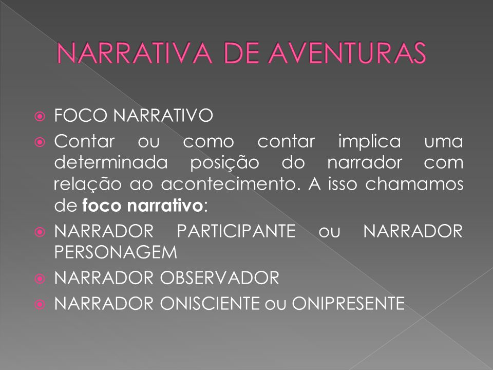  FOCO NARRATIVO  Contar ou como contar implica uma determinada posição do narrador com relação ao acontecimento.