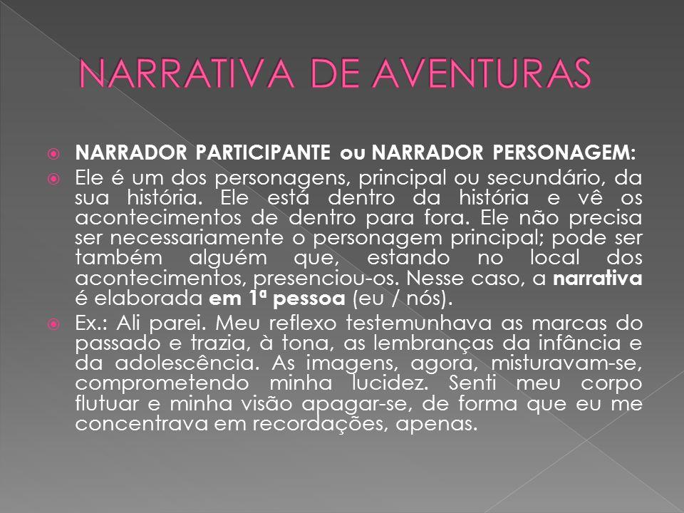  NARRADOR PARTICIPANTE ou NARRADOR PERSONAGEM:  Ele é um dos personagens, principal ou secundário, da sua história.