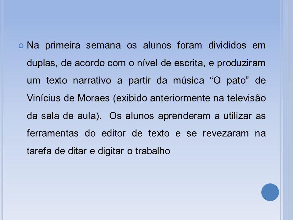 Na primeira semana os alunos foram divididos em duplas, de acordo com o nível de escrita, e produziram um texto narrativo a partir da música O pato de Vinícius de Moraes (exibido anteriormente na televisão da sala de aula).