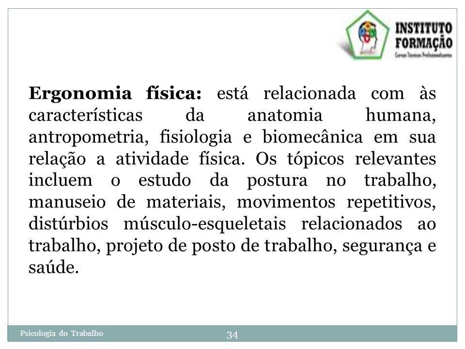 34 Psicologia do Trabalho Ergonomia física: está relacionada com às características da anatomia humana, antropometria, fisiologia e biomecânica em sua relação a atividade física.