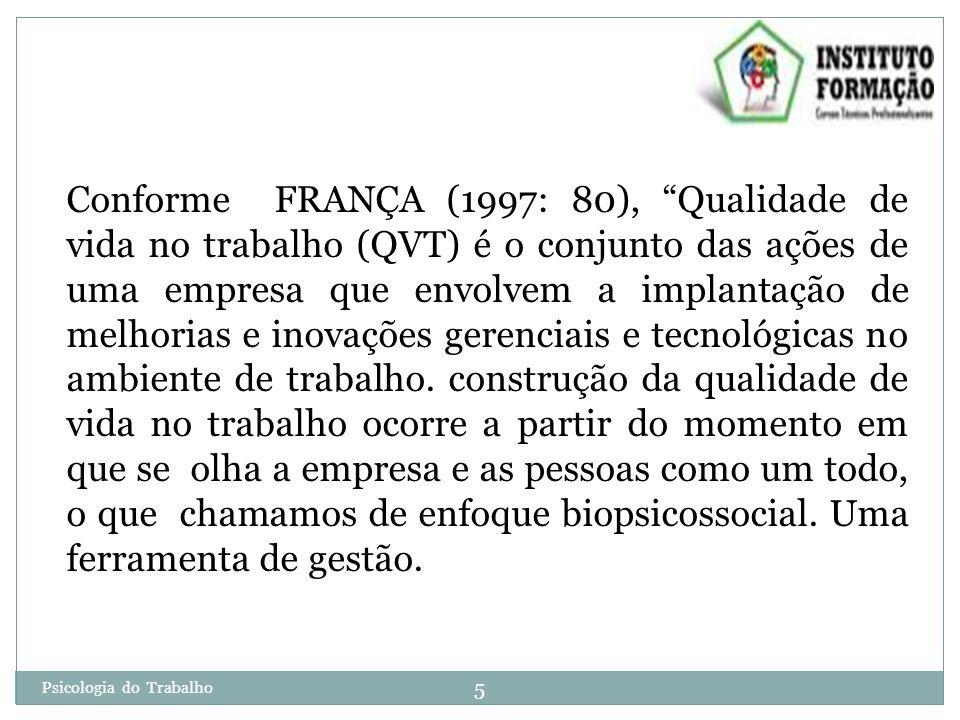 5 Psicologia do Trabalho Conforme FRANÇA (1997: 80), Qualidade de vida no trabalho (QVT) é o conjunto das ações de uma empresa que envolvem a implantação de melhorias e inovações gerenciais e tecnológicas no ambiente de trabalho.