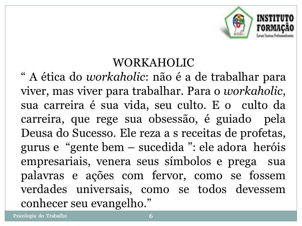 Psicologia do Trabalho 6 WORKAHOLIC A ética do workaholic: não é a de trabalhar para viver, mas viver para trabalhar.