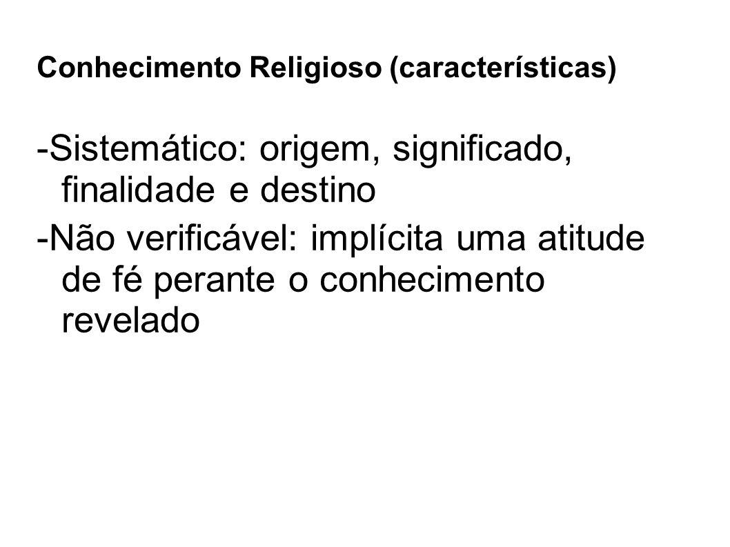 Conhecimento Religioso (características) -Sistemático: origem, significado, finalidade e destino -Não verificável: implícita uma atitude de fé perant