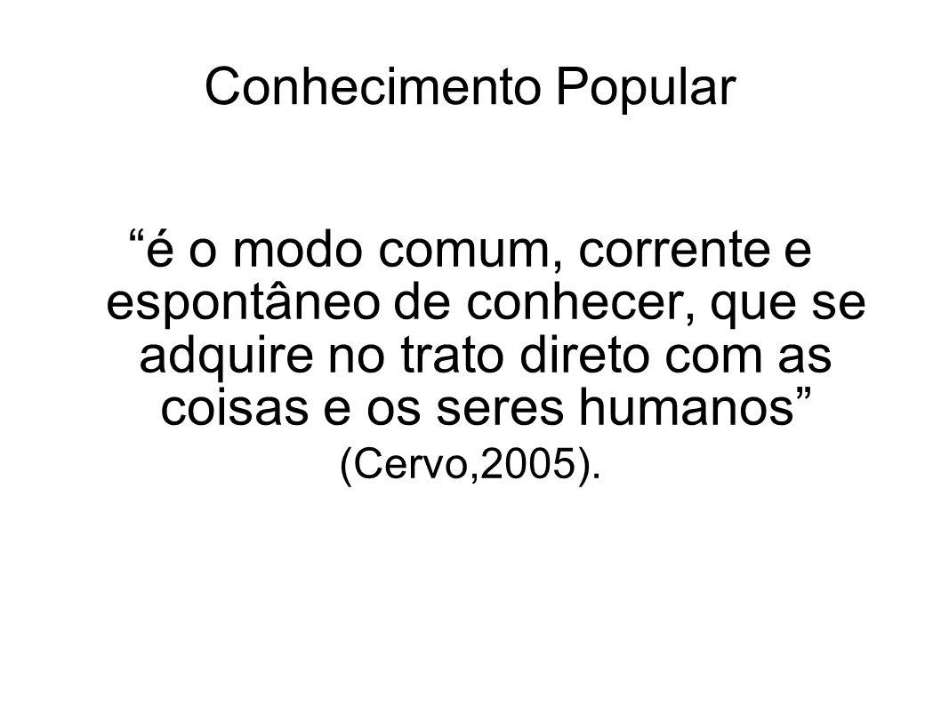 """Conhecimento Popular """"é o modo comum, corrente e espontâneo de conhecer, que se adquire no trato direto com as coisas e os seres humanos"""" (Cervo,2005)"""