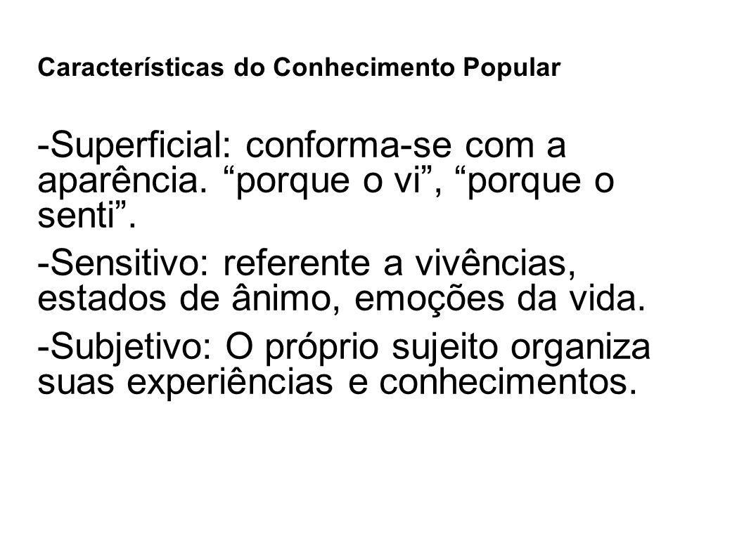 """Características do Conhecimento Popular -Superficial: conforma-se com a aparência. """"porque o vi"""", """"porque o senti"""". -Sensitivo: referente a vivências,"""