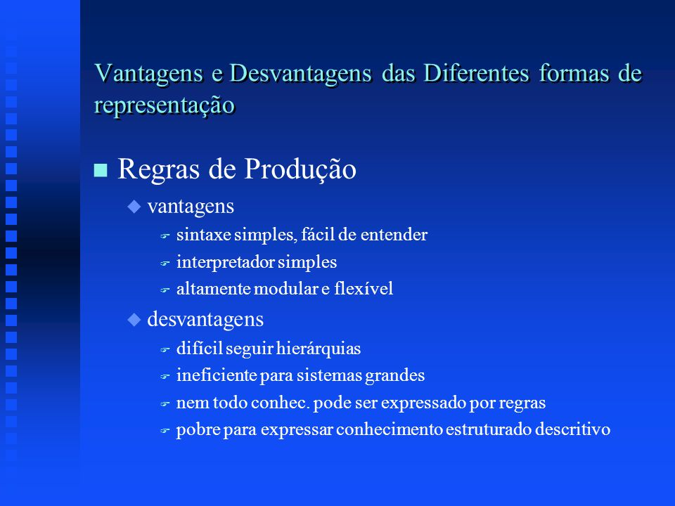 Vantagens e Desvantagens das Diferentes formas de representação n n Regras de Produção u u vantagens F F sintaxe simples, fácil de entender F F interpretador simples F F altamente modular e flexível u u desvantagens F F difícil seguir hierárquias F F ineficiente para sistemas grandes F F nem todo conhec.