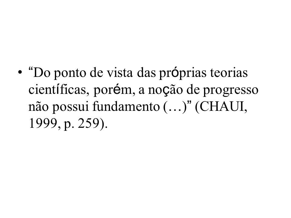 Do ponto de vista das pr ó prias teorias cient í ficas, por é m, a no ç ão de progresso não possui fundamento ( … ) (CHAUI, 1999, p.