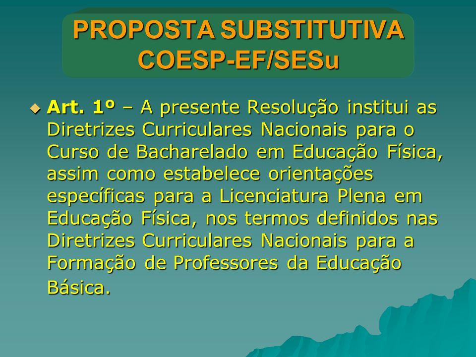 PROPOSTA SUBSTITUTIVA COESP-EF/SESu  Art. 1º – A presente Resolução institui as Diretrizes Curriculares Nacionais para o Curso de Bacharelado em Educ