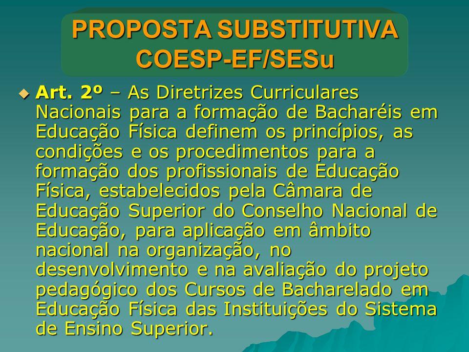 PROPOSTA SUBSTITUTIVA COESP-EF/SESu  Art. 2º – As Diretrizes Curriculares Nacionais para a formação de Bacharéis em Educação Física definem os princí
