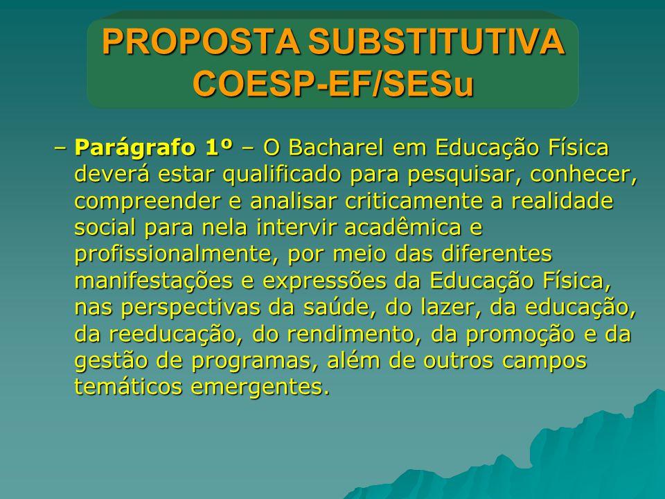PROPOSTA SUBSTITUTIVA COESP-EF/SESu –Parágrafo 1º – O Bacharel em Educação Física deverá estar qualificado para pesquisar, conhecer, compreender e ana