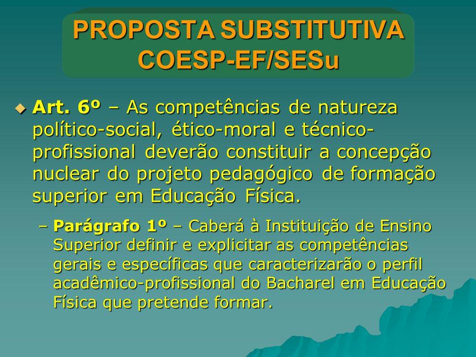 PROPOSTA SUBSTITUTIVA COESP-EF/SESu  Art. 6º – As competências de natureza político-social, ético-moral e técnico- profissional deverão constituir a