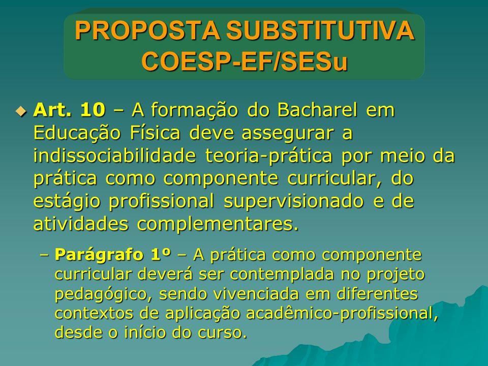 PROPOSTA SUBSTITUTIVA COESP-EF/SESu  Art. 10 – A formação do Bacharel em Educação Física deve assegurar a indissociabilidade teoria-prática por meio
