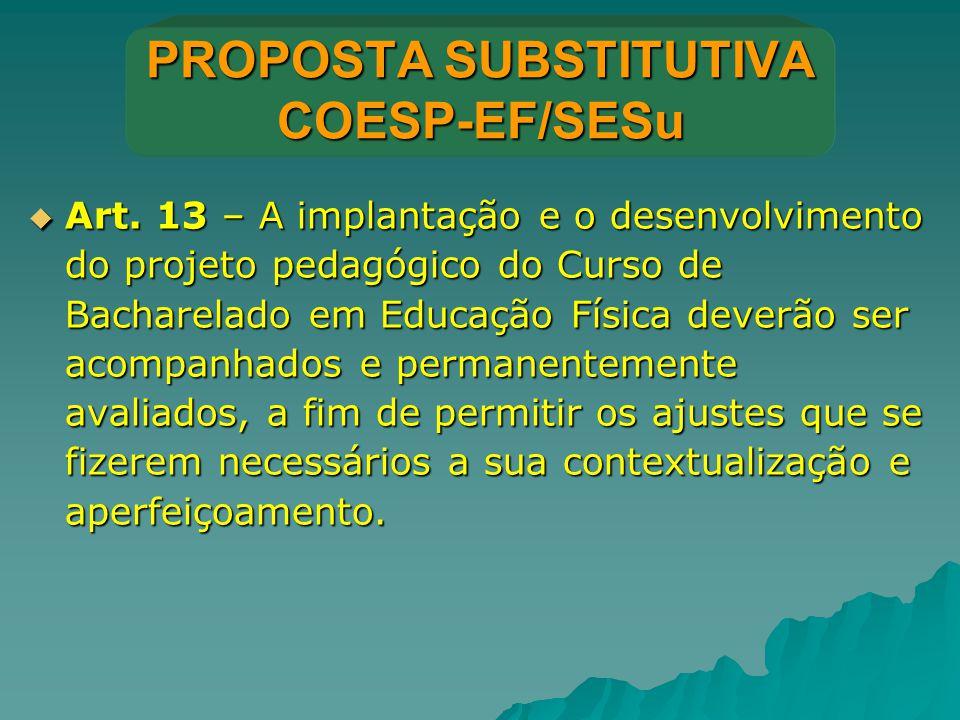 PROPOSTA SUBSTITUTIVA COESP-EF/SESu  Art. 13 – A implantação e o desenvolvimento do projeto pedagógico do Curso de Bacharelado em Educação Física dev