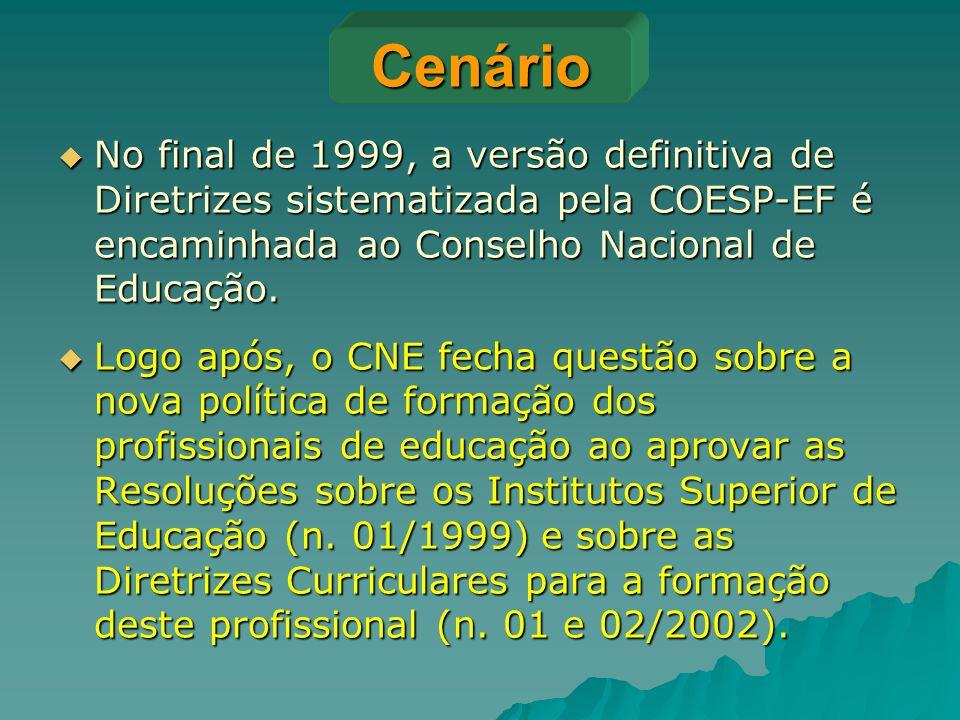 Cenário  No final de 1999, a versão definitiva de Diretrizes sistematizada pela COESP-EF é encaminhada ao Conselho Nacional de Educação.  Logo após,