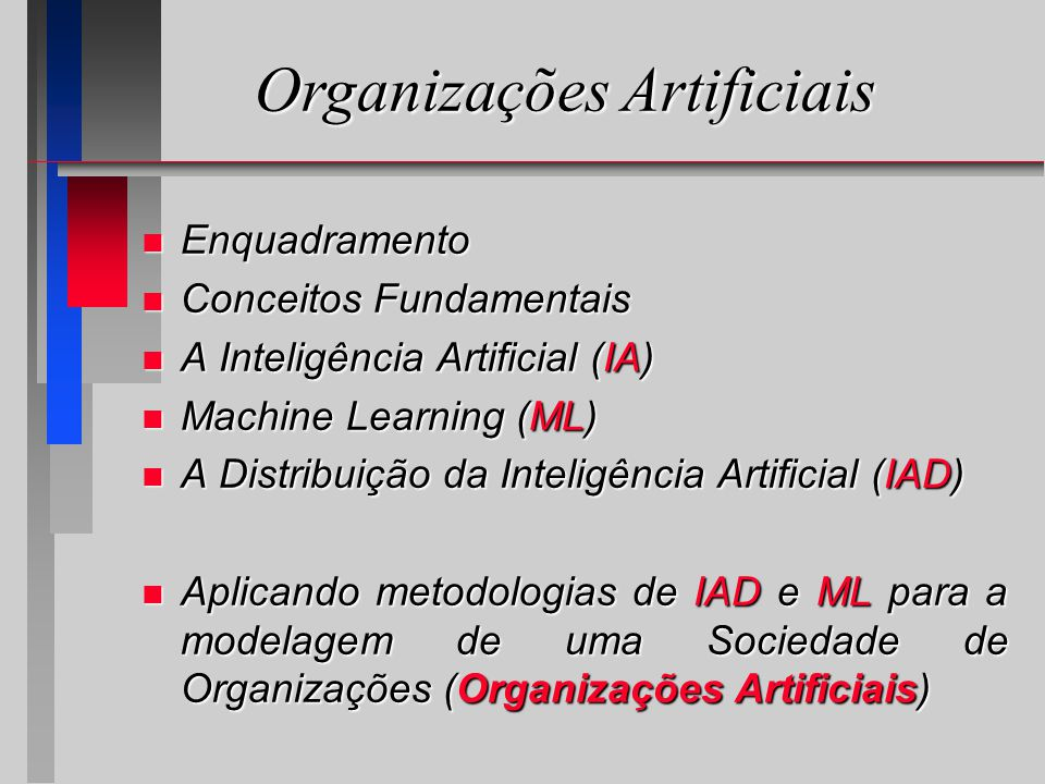 n Enquadramento n Conceitos Fundamentais n A Inteligência Artificial (IA) n Machine Learning (ML) n A Distribuição da Inteligência Artificial (IAD) n Aplicando metodologias de IAD e ML para a modelagem de uma Sociedade de Organizações (Organizações Artificiais) Organizações Artificiais