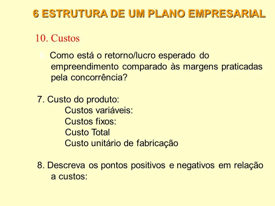 6 ESTRUTURA DE UM PLANO EMPRESARIAL 10. Custos 1.Determine para cada produto uma estimativa dos custos que estarão diretamente envolvidos na produção