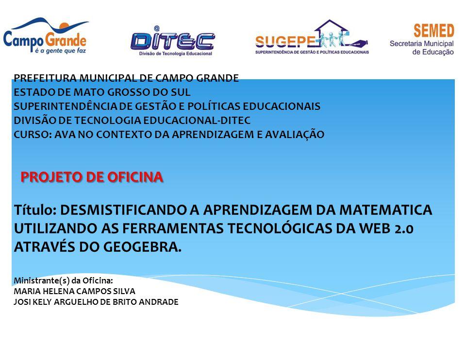 PREFEITURA MUNICIPAL DE CAMPO GRANDE ESTADO DE MATO GROSSO DO SUL SUPERINTENDÊNCIA DE GESTÃO E POLÍTICAS EDUCACIONAIS DIVISÃO DE TECNOLOGIA EDUCACIONAL-DITEC CURSO: AVA NO CONTEXTO DA APRENDIZAGEM E AVALIAÇÃO PROJETO DE OFICINA PROJETO DE OFICINA Título: DESMISTIFICANDO A APRENDIZAGEM DA MATEMATICA UTILIZANDO AS FERRAMENTAS TECNOLÓGICAS DA WEB 2.0 ATRAVÉS DO GEOGEBRA.