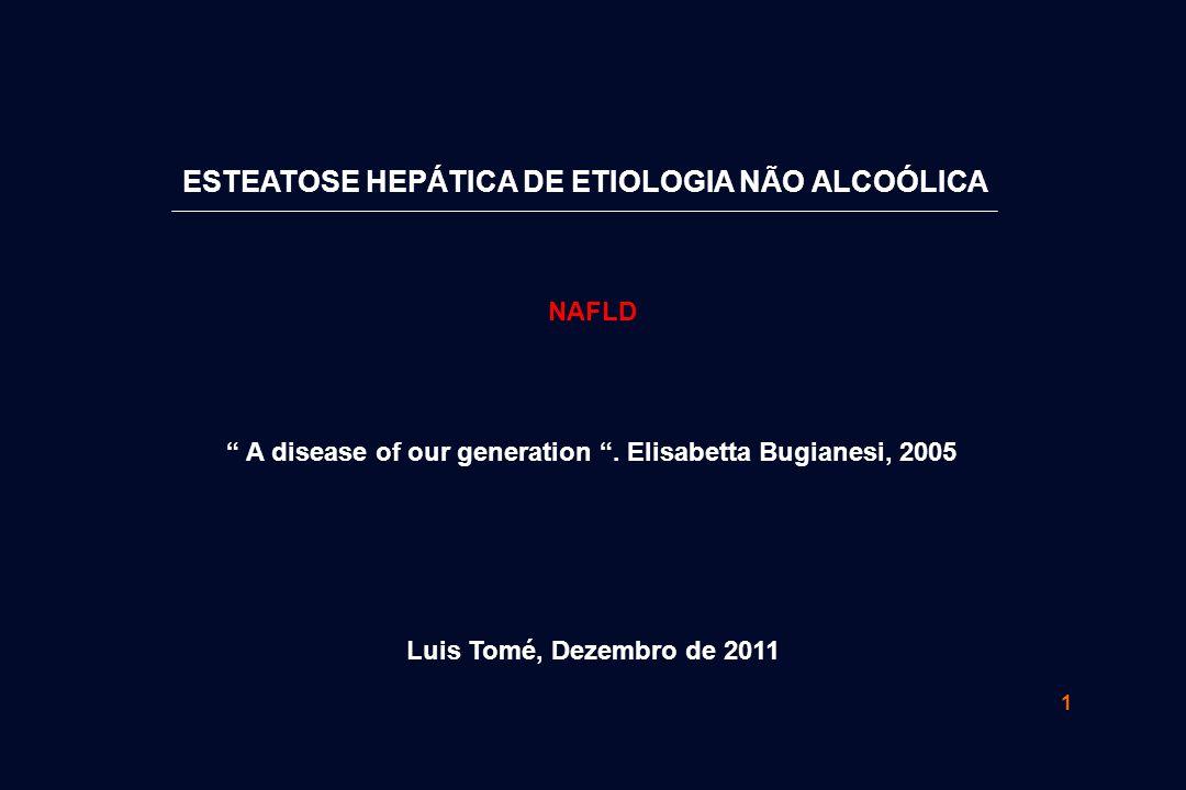 """1 ESTEATOSE HEPÁTICA DE ETIOLOGIA NÃO ALCOÓLICA """" A disease of our generation """". Elisabetta Bugianesi, 2005 Luis Tomé, Dezembro de 2011 NAFLD"""