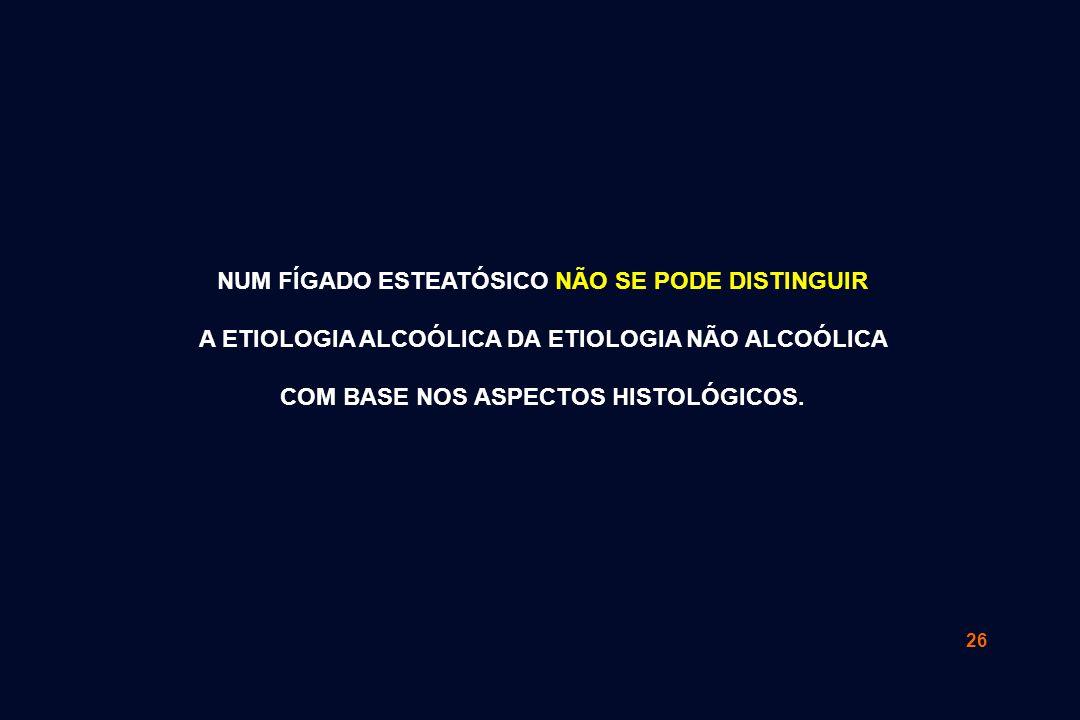 26 NUM FÍGADO ESTEATÓSICO NÃO SE PODE DISTINGUIR A ETIOLOGIA ALCOÓLICA DA ETIOLOGIA NÃO ALCOÓLICA COM BASE NOS ASPECTOS HISTOLÓGICOS.