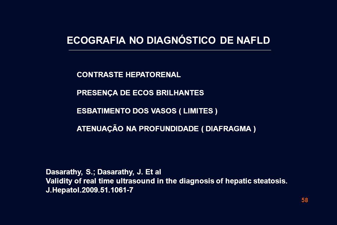 58 CONTRASTE HEPATORENAL PRESENÇA DE ECOS BRILHANTES ESBATIMENTO DOS VASOS ( LIMITES ) ATENUAÇÃO NA PROFUNDIDADE ( DIAFRAGMA ) ECOGRAFIA NO DIAGNÓSTICO DE NAFLD Dasarathy, S.; Dasarathy, J.