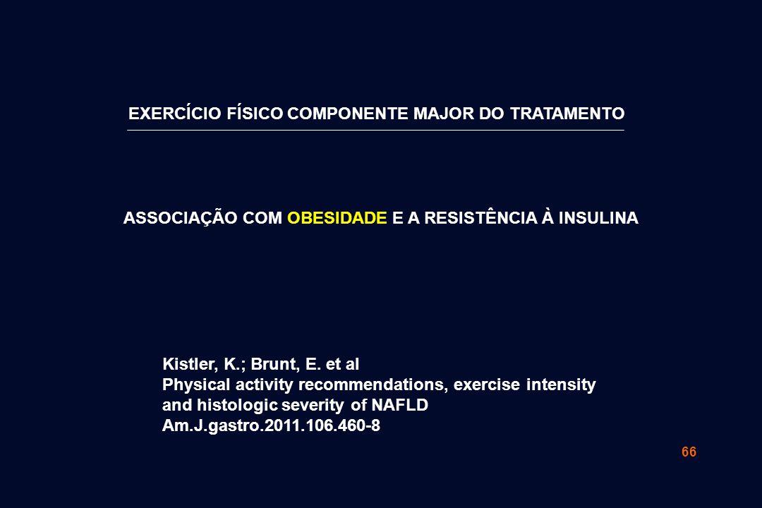 66 EXERCÍCIO FÍSICO COMPONENTE MAJOR DO TRATAMENTO ASSOCIAÇÃO COM OBESIDADE E A RESISTÊNCIA À INSULINA Kistler, K.; Brunt, E. et al Physical activity