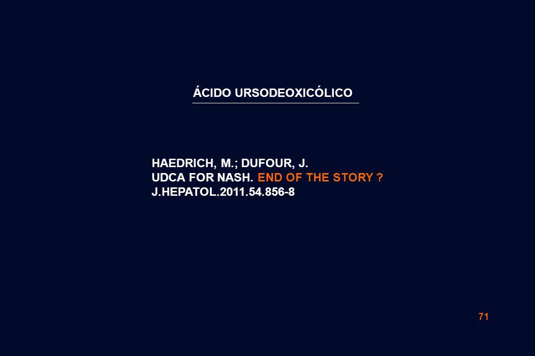 71 HAEDRICH, M.; DUFOUR, J. UDCA FOR NASH. END OF THE STORY ? J.HEPATOL.2011.54.856-8 ÁCIDO URSODEOXICÓLICO
