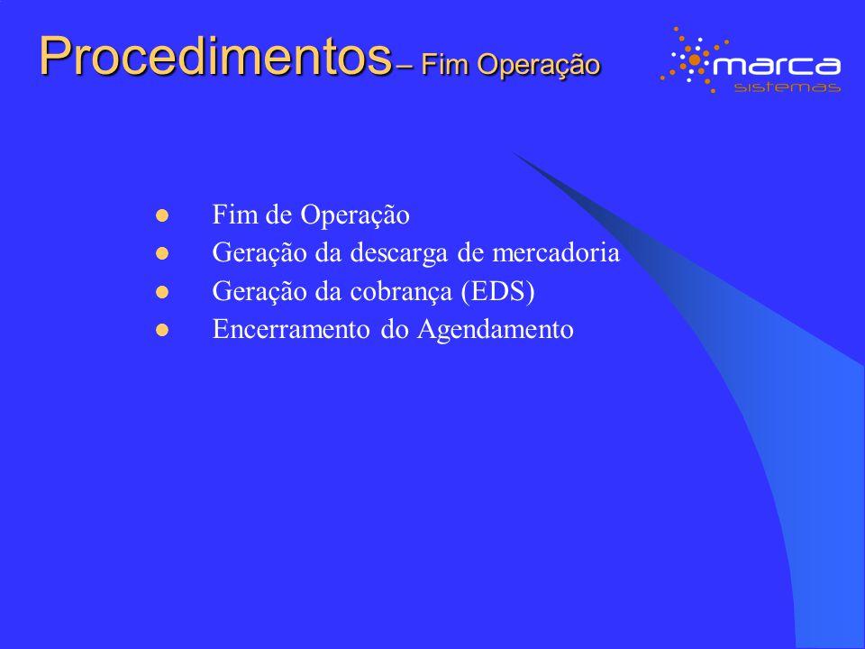Procedimentos – Fim Operação Fim de Operação Geração da descarga de mercadoria Geração da cobrança (EDS) Encerramento do Agendamento
