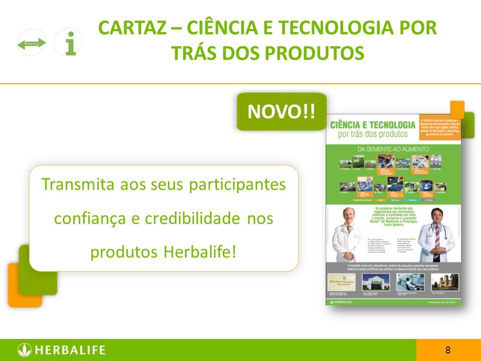 8 Transmita aos seus participantes confiança e credibilidade nos produtos Herbalife! CARTAZ – CIÊNCIA E TECNOLOGIA POR TRÁS DOS PRODUTOS NOVO!!