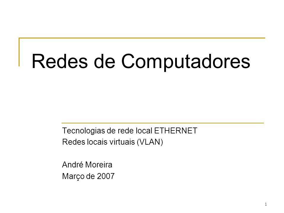 1 Redes de Computadores Tecnologias de rede local ETHERNET Redes locais virtuais (VLAN) André Moreira Março de 2007