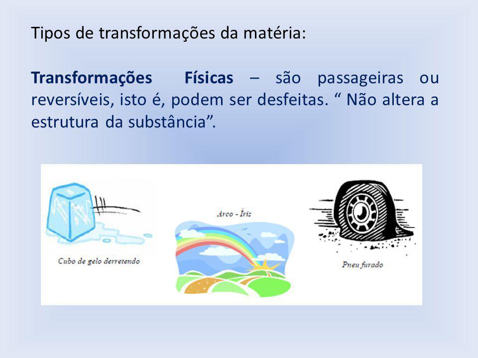 Tipos de transformações da matéria: Transformações Físicas – são passageiras ou reversíveis, isto é, podem ser desfeitas.