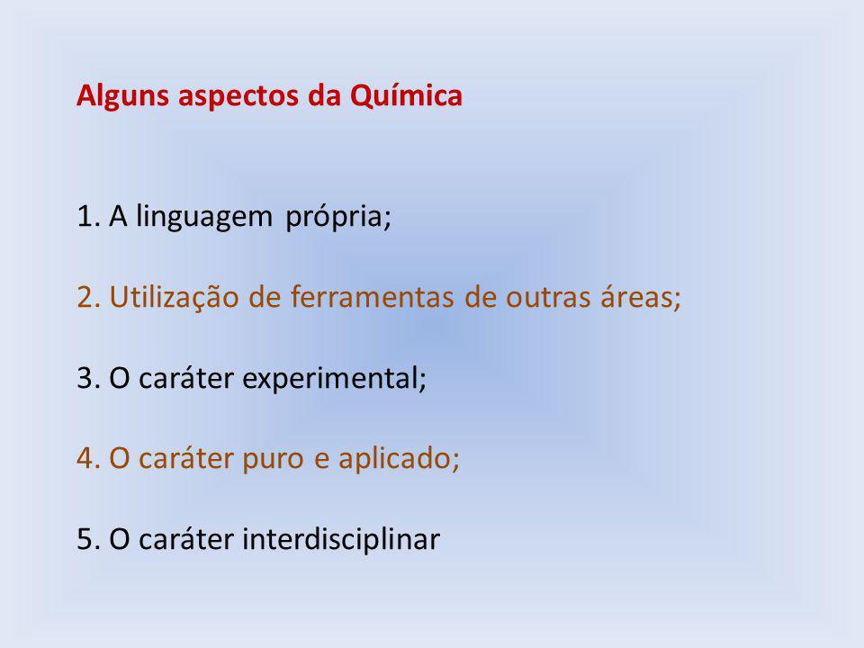 Alguns aspectos da Química 1.A linguagem própria; 2.Utilização de ferramentas de outras áreas; 3.O caráter experimental; 4.O caráter puro e aplicado; 5.O caráter interdisciplinar