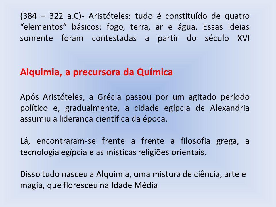 (384 – 322 a.C)- Aristóteles: tudo é constituído de quatro elementos básicos: fogo, terra, ar e água.