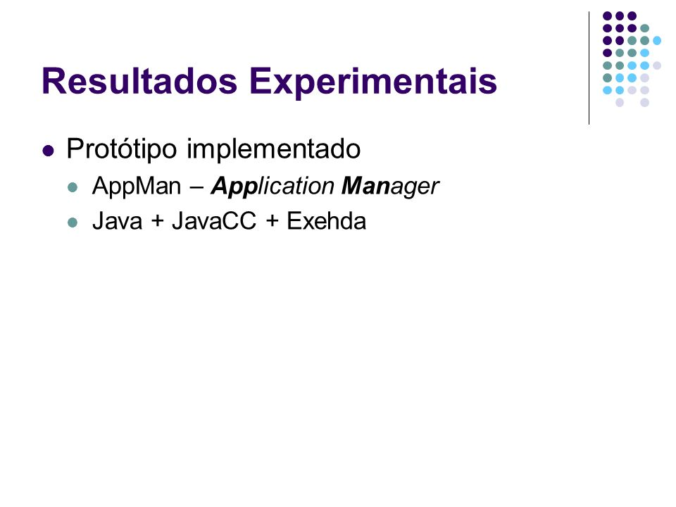 Resultados Experimentais Protótipo implementado AppMan – Application Manager Java + JavaCC + Exehda