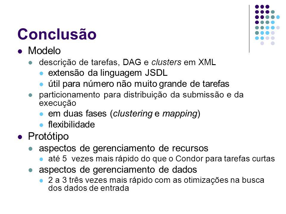 Conclusão Modelo descrição de tarefas, DAG e clusters em XML extensão da linguagem JSDL útil para número não muito grande de tarefas particionamento para distribuição da submissão e da execução em duas fases (clustering e mapping) flexibilidade Protótipo aspectos de gerenciamento de recursos até 5 vezes mais rápido do que o Condor para tarefas curtas aspectos de gerenciamento de dados 2 a 3 três vezes mais rápido com as otimizações na busca dos dados de entrada