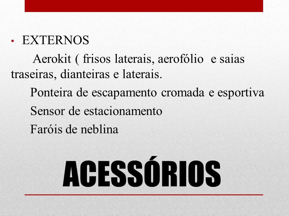 ACESSÓRIOS EXTERNOS Aerokit ( frisos laterais, aerofólio e saias traseiras, dianteiras e laterais. Ponteira de escapamento cromada e esportiva Sensor