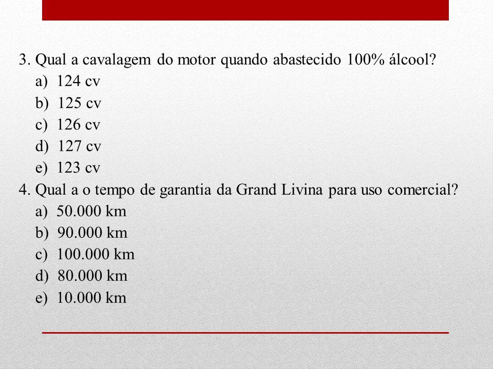 3. Qual a cavalagem do motor quando abastecido 100% álcool? a) 124 cv b) 125 cv c) 126 cv d) 127 cv e) 123 cv 4. Qual a o tempo de garantia da Grand L