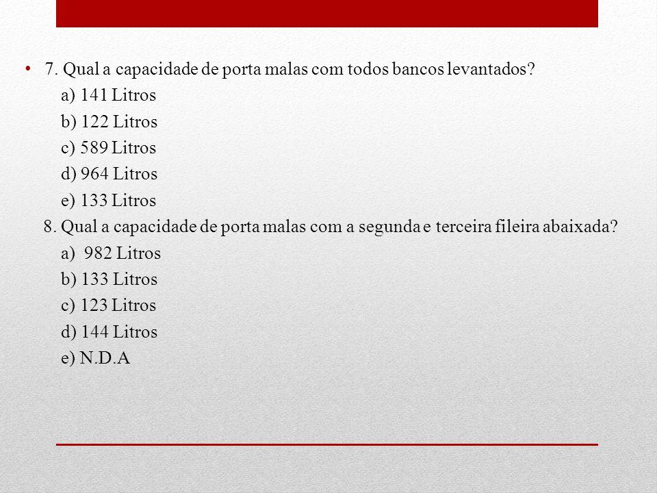 7. Qual a capacidade de porta malas com todos bancos levantados? a) 141 Litros b) 122 Litros c) 589 Litros d) 964 Litros e) 133 Litros 8. Qual a capac