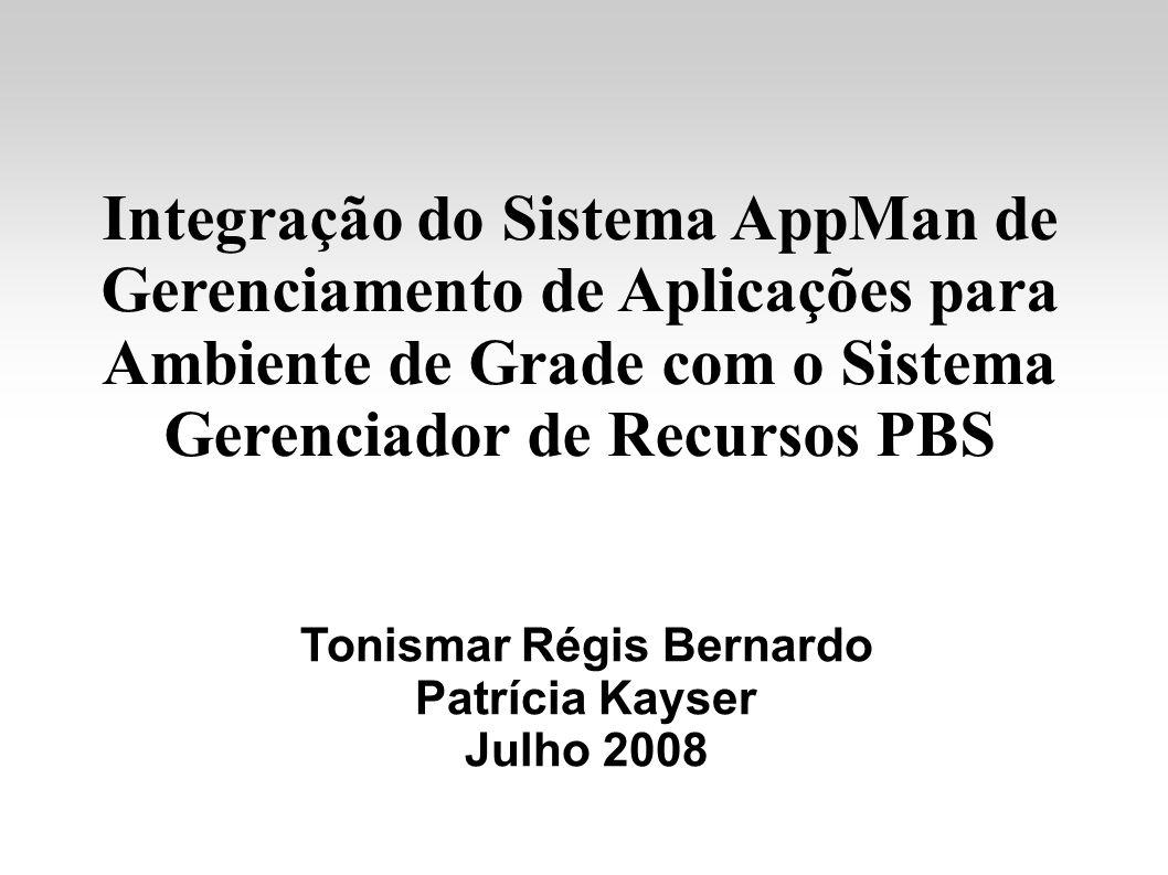 Integração do Sistema AppMan de Gerenciamento de Aplicações para Ambiente de Grade com o Sistema Gerenciador de Recursos PBS Tonismar Régis Bernardo Patrícia Kayser Julho 2008