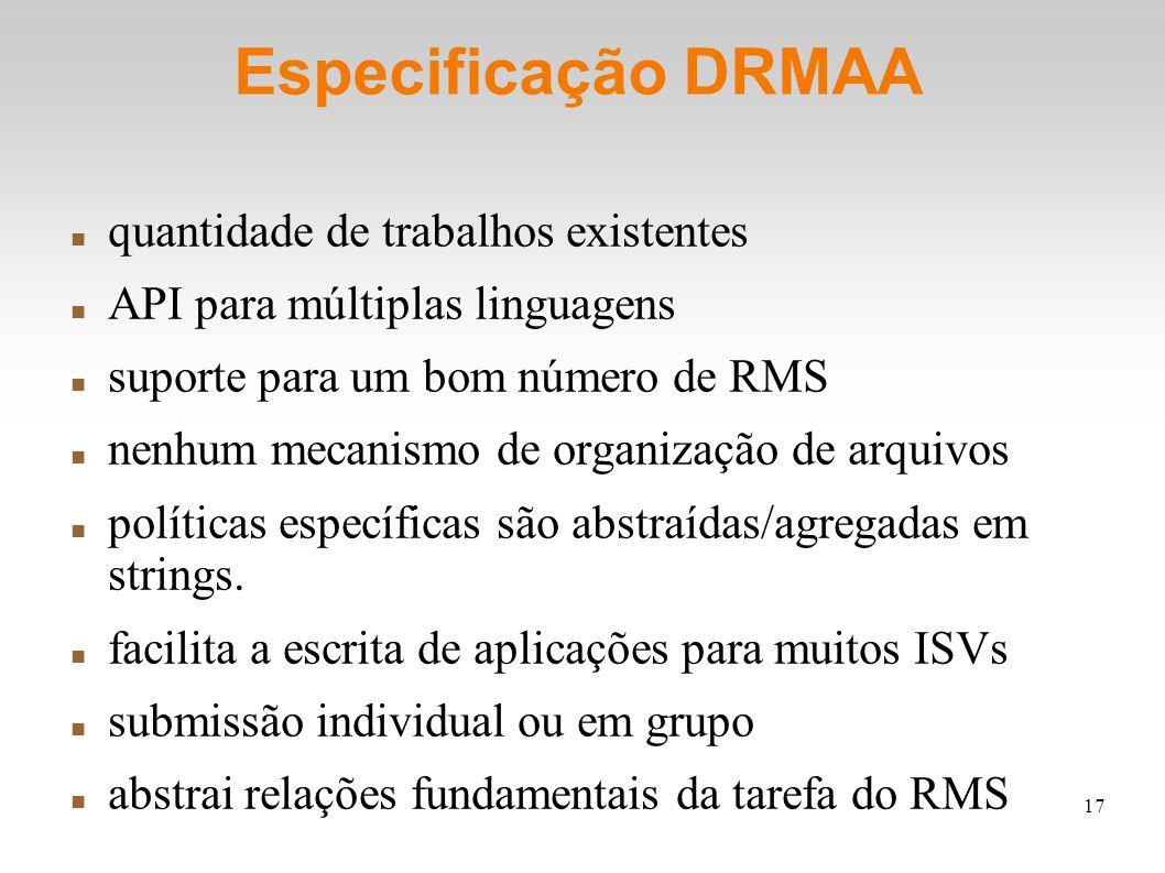 17 Especificação DRMAA quantidade de trabalhos existentes API para múltiplas linguagens suporte para um bom número de RMS nenhum mecanismo de organização de arquivos políticas específicas são abstraídas/agregadas em strings.