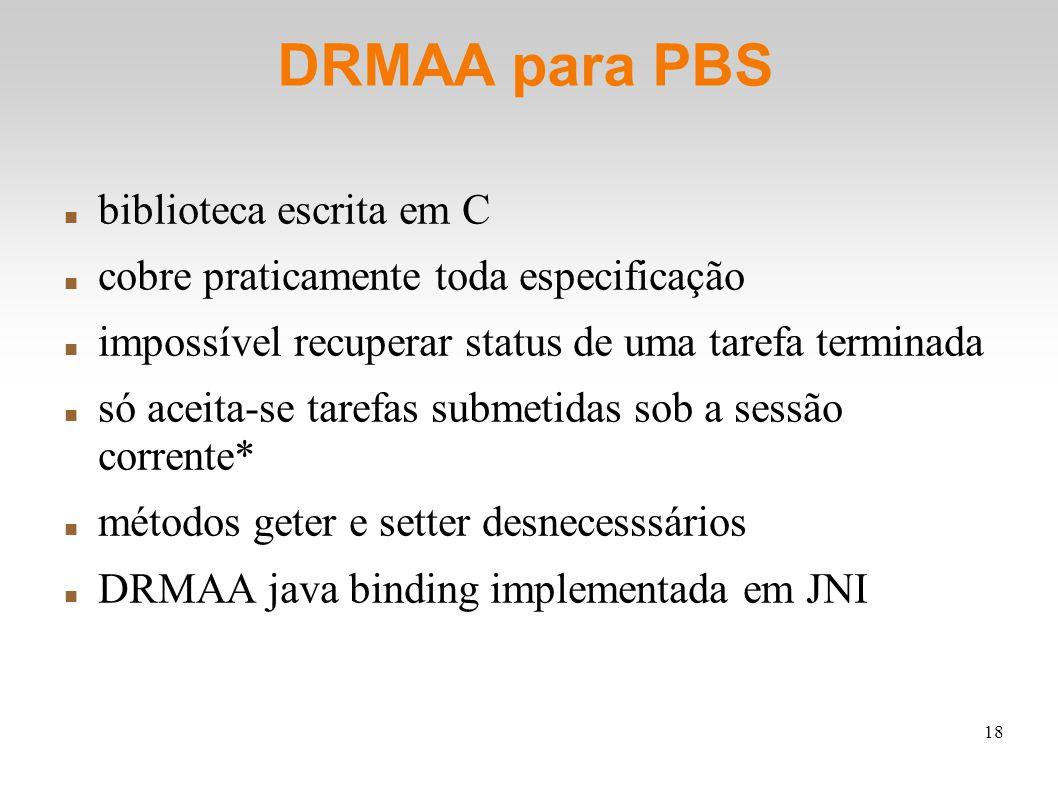18 DRMAA para PBS biblioteca escrita em C cobre praticamente toda especificação impossível recuperar status de uma tarefa terminada só aceita-se tarefas submetidas sob a sessão corrente* métodos geter e setter desnecesssários DRMAA java binding implementada em JNI