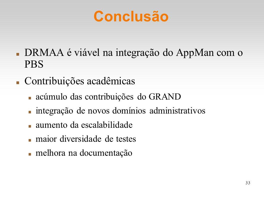 33 Conclusão DRMAA é viável na integração do AppMan com o PBS Contribuições acadêmicas acúmulo das contribuições do GRAND integração de novos domínios administrativos aumento da escalabilidade maior diversidade de testes melhora na documentação