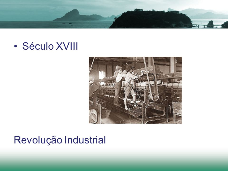 Século XVIII Revolução Industrial